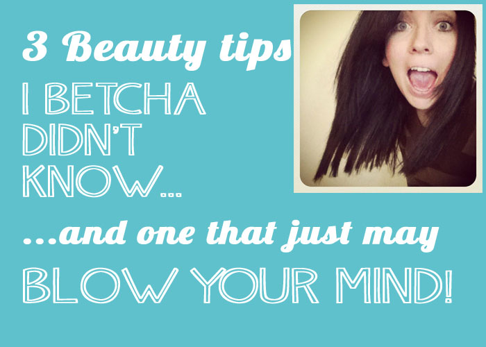 3 Beauty tips I betcha didn't know…