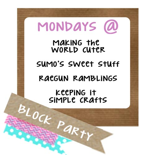 Block Party Hosts | Mondays @ Making the World Cuter, Sumo's Sweet Stuff, Raegun Ramblings and Keeping it Simple Crafts