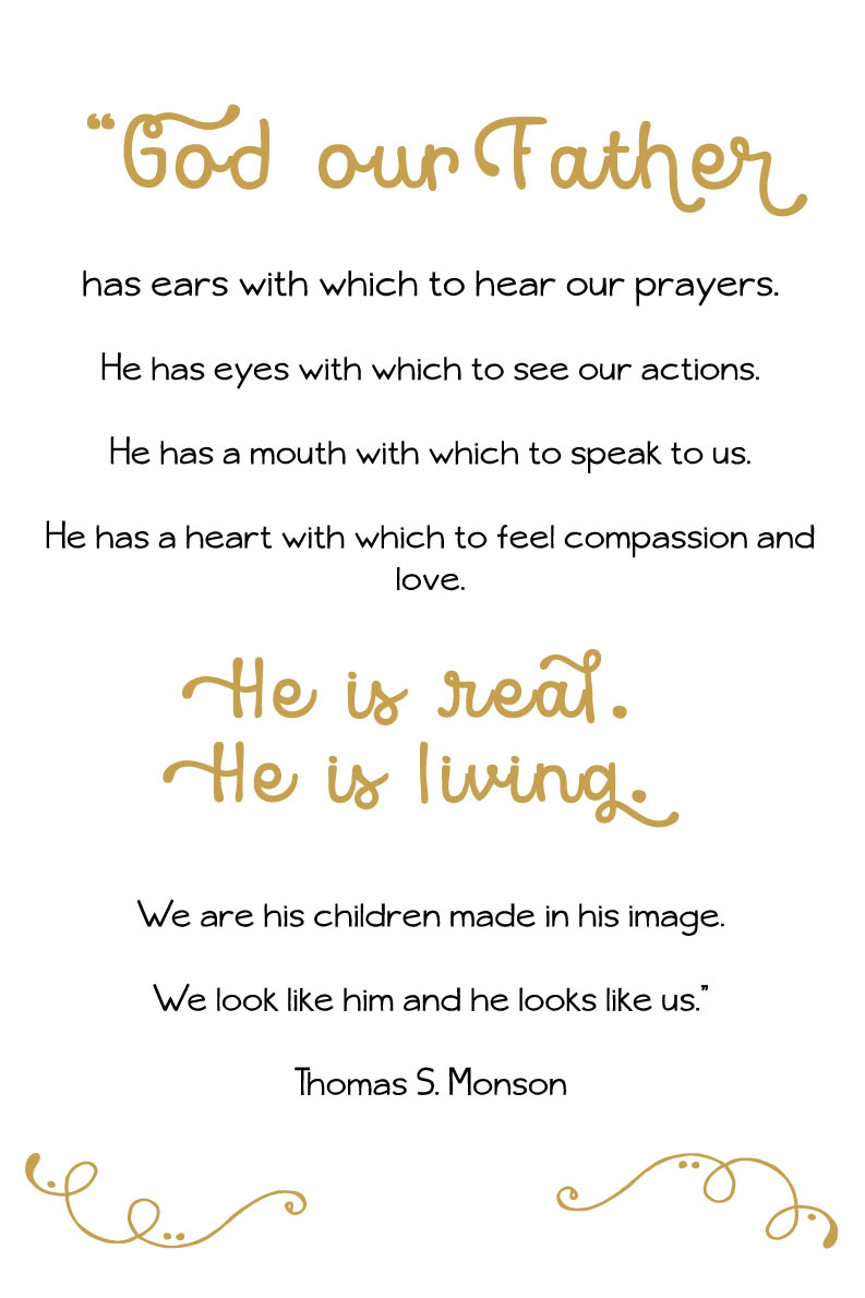 "March Visiting Teaching Handout 2016. """"God our Father has ears with which to hear our prayers. He has eyes with which to see our actions. He has a mouth with which to speak to us. He has a heart with which to feel compassion and love. He is real. He is living. We are his children made in his image. We look like him and he looks like us."" Thomas S. Monson quote."