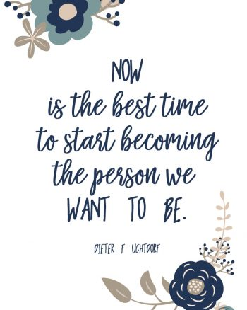 Now is the best time to start becoming the person we want to be. Dieter F Uchtdorf quote. Visiting Teaching Textable Image