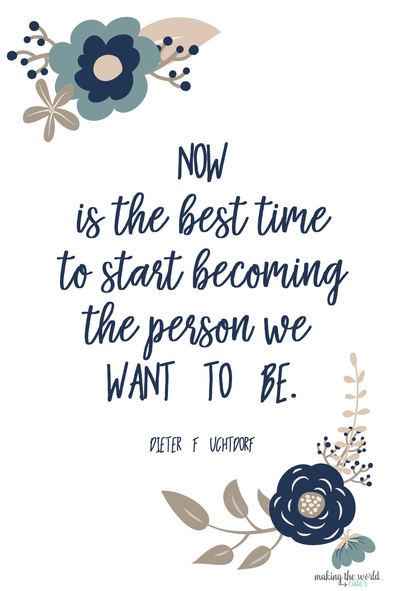 Now is the best time to start becoming the person we want to be. Dieter F Uchtdorf quote. Visiting Teaching January Text