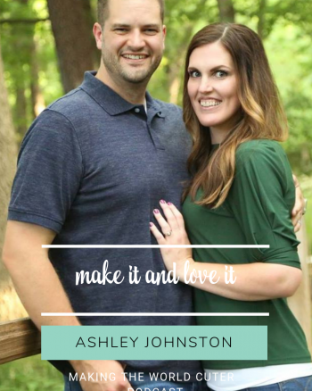 Making the World Cuter Podcast Ashley Johnston from Make it and Love it